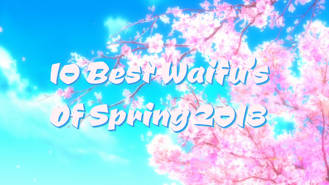 10 Best Waifu's of Spring 2018 Anime