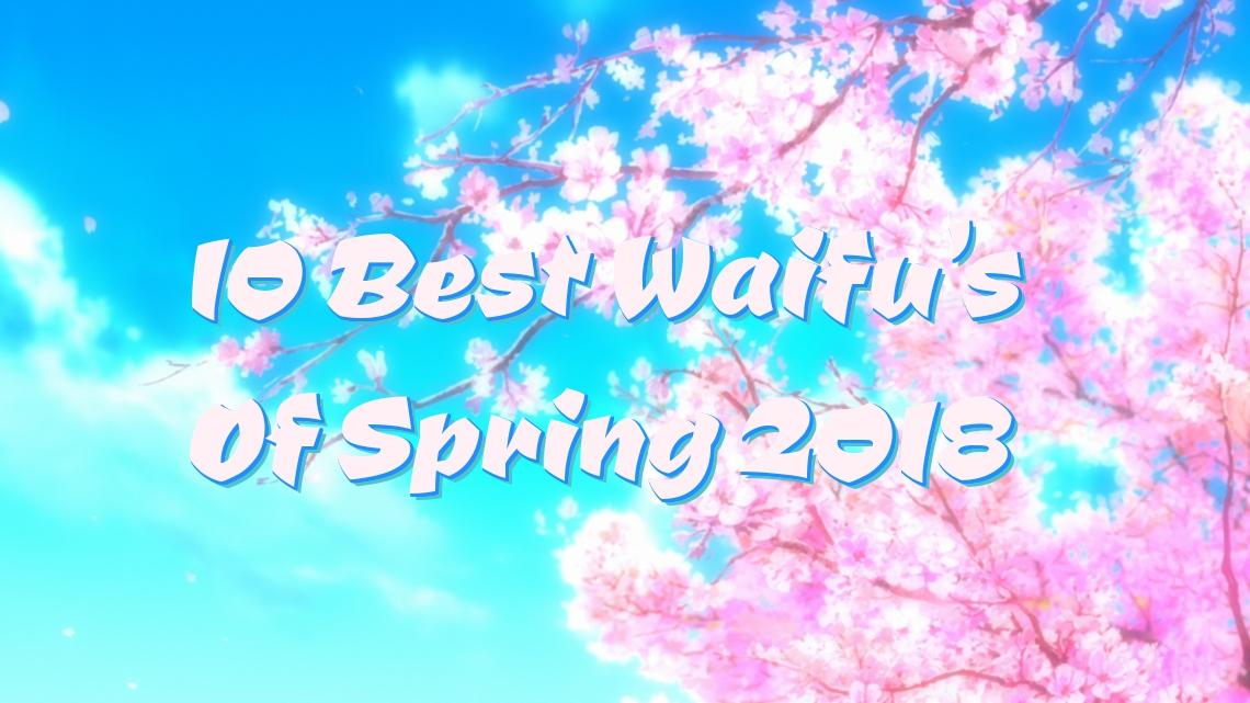 10 Best Waifu's of Spring 2018Anime
