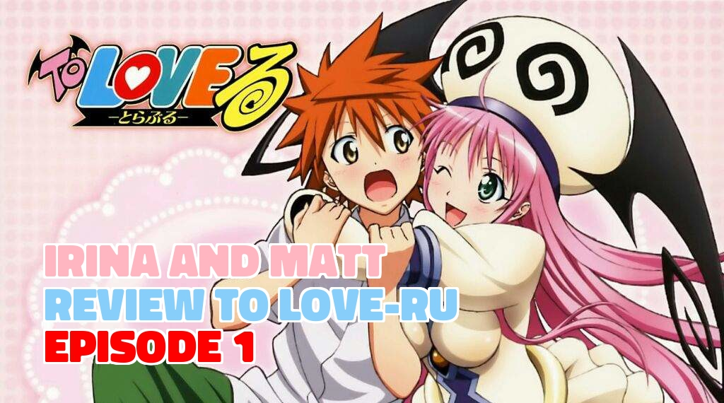 Irina and Matt Review 'To Love-Ru' Episode 1