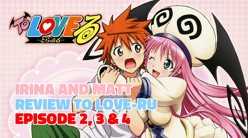 Irina and Matt Review 'To Love-Ru' Episode 2, 3 and 4
